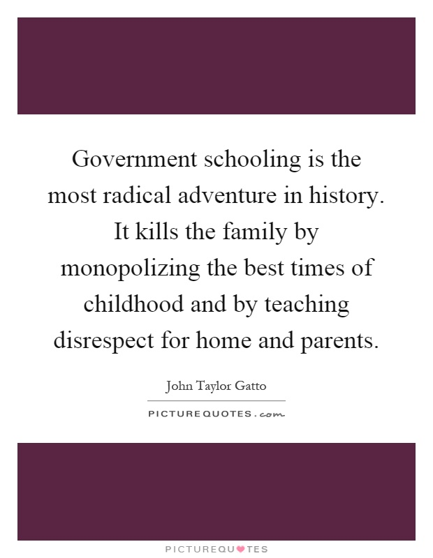 Government schooling is the most radical adventure in history. It kills the family by monopolizing the best times of childhood and by teaching disrespect for home and parents Picture Quote #1