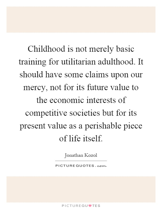 Childhood is not merely basic training for utilitarian adulthood. It should have some claims upon our mercy, not for its future value to the economic interests of competitive societies but for its present value as a perishable piece of life itself Picture Quote #1