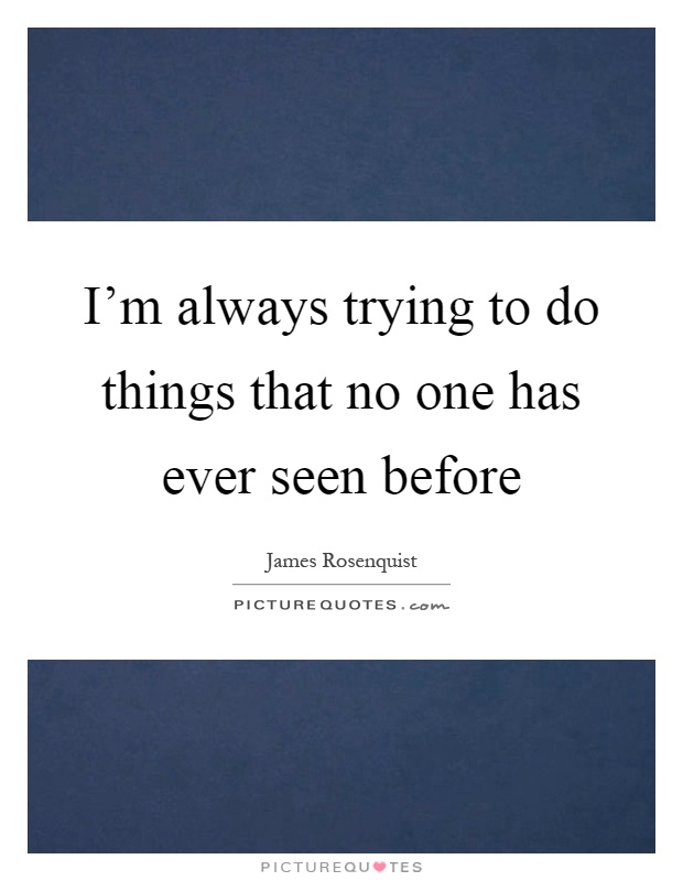 I'm always trying to do things that no one has ever seen before Picture Quote #1