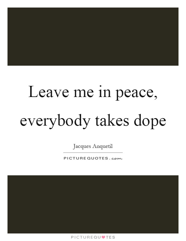 Leave me in peace, everybody takes dope Picture Quote #1