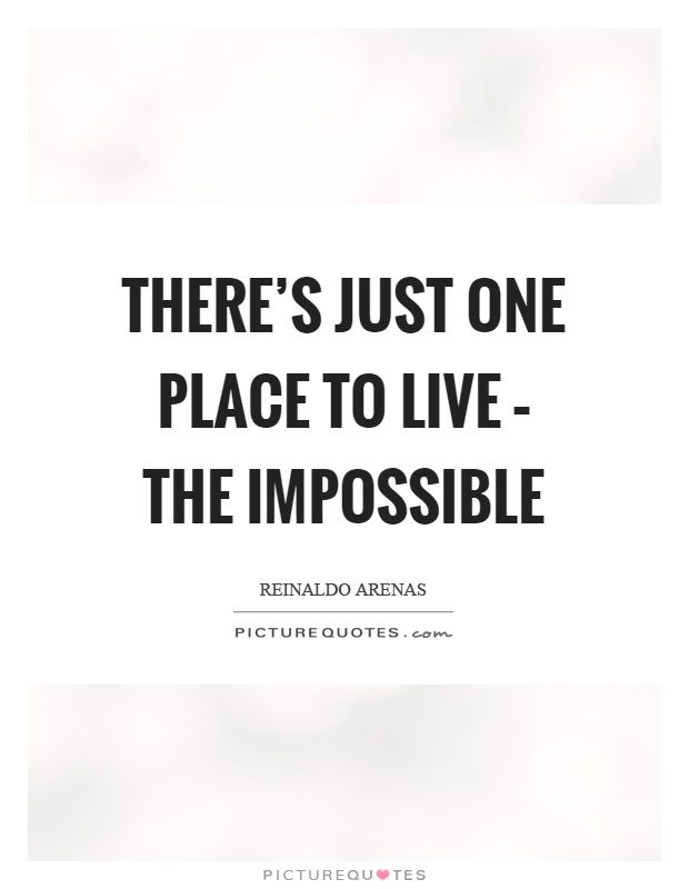 There's just one place to live – the impossible Picture Quote #1
