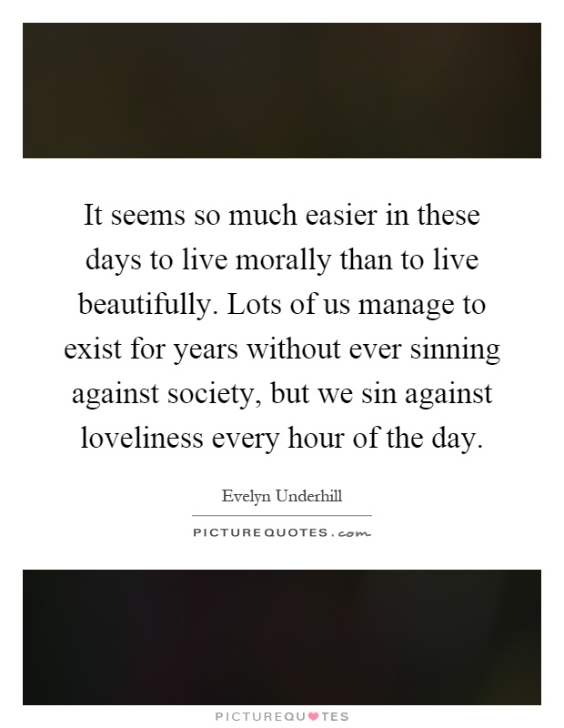 It seems so much easier in these days to live morally than to live beautifully. Lots of us manage to exist for years without ever sinning against society, but we sin against loveliness every hour of the day Picture Quote #1
