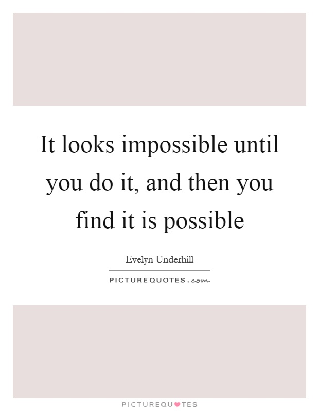 It looks impossible until you do it, and then you find it is possible Picture Quote #1