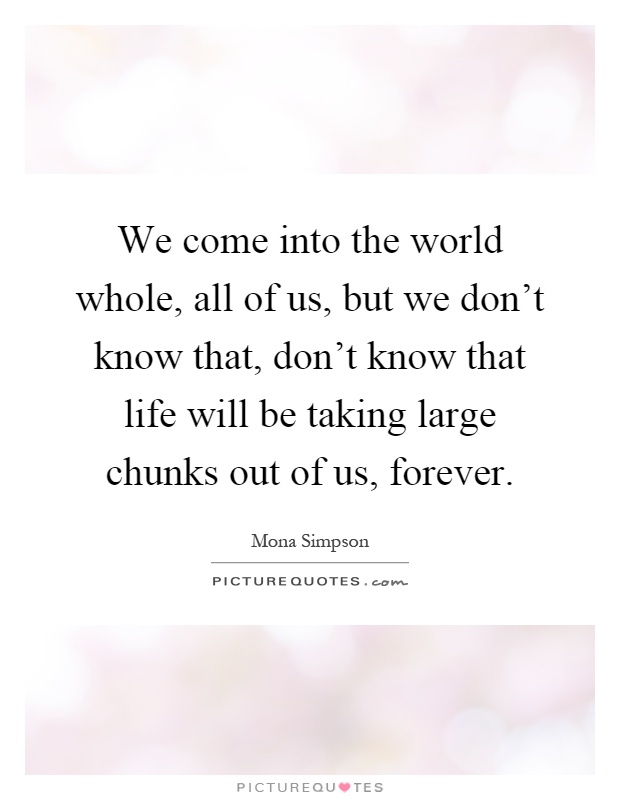 We come into the world whole, all of us, but we don't know that, don't know that life will be taking large chunks out of us, forever Picture Quote #1