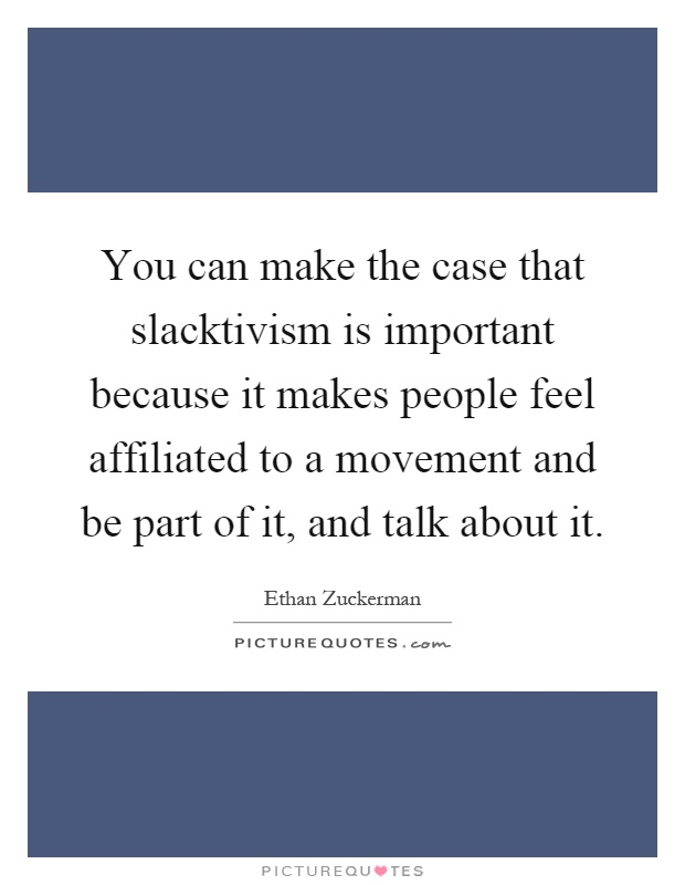 You can make the case that slacktivism is important because it makes people feel affiliated to a movement and be part of it, and talk about it Picture Quote #1