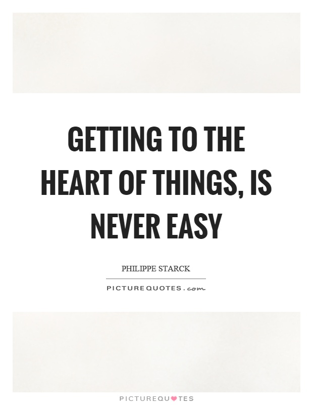 Getting to the heart of things, is never easy Picture Quote #1