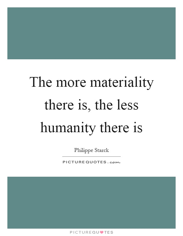 The more materiality there is, the less humanity there is Picture Quote #1