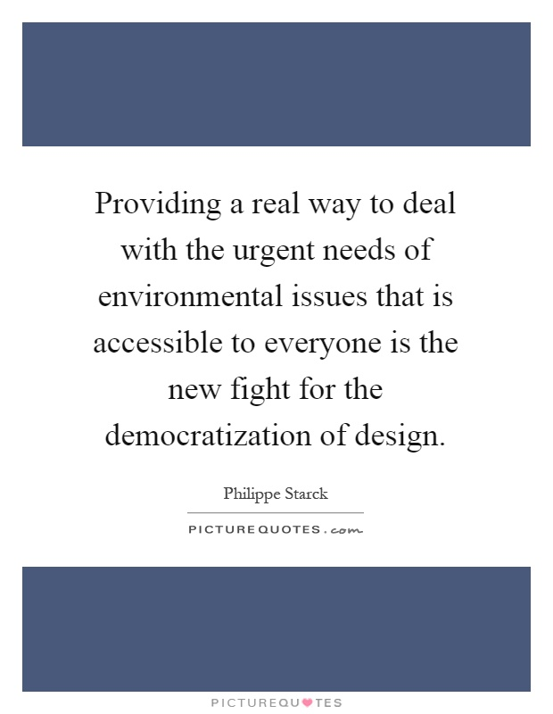 Providing a real way to deal with the urgent needs of environmental issues that is accessible to everyone is the new fight for the democratization of design Picture Quote #1