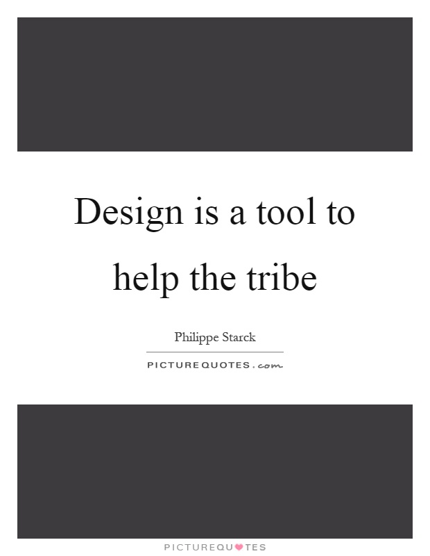 Design is a tool to help the tribe Picture Quote #1