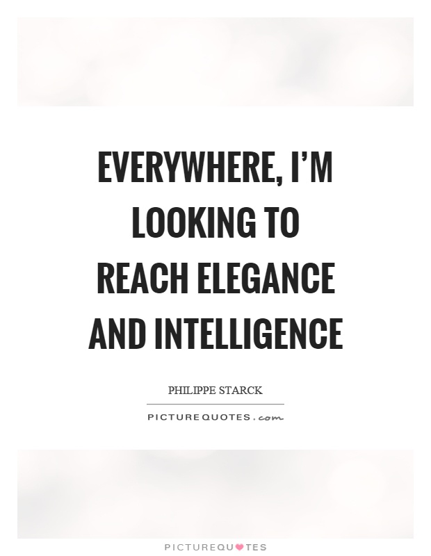 Everywhere, I'm looking to reach elegance and intelligence Picture Quote #1