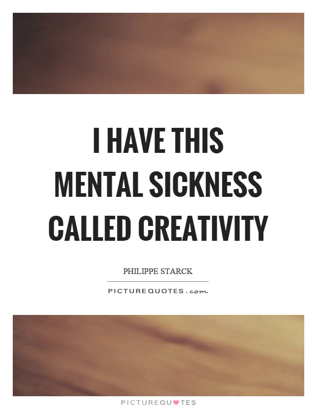 I have this mental sickness called creativity Picture Quote #1