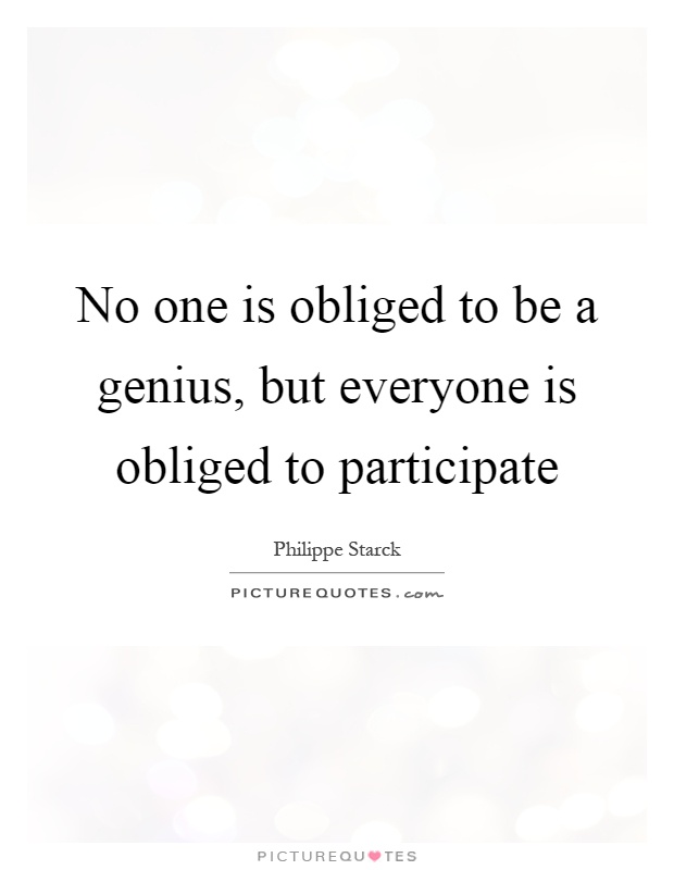 No one is obliged to be a genius, but everyone is obliged to participate Picture Quote #1