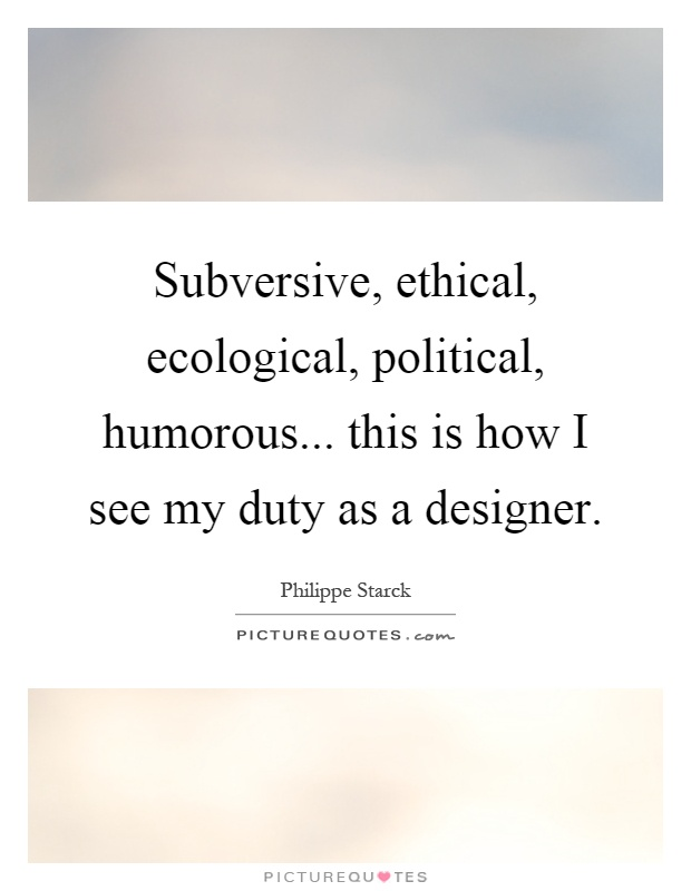 Subversive, ethical, ecological, political, humorous... this is how I see my duty as a designer Picture Quote #1