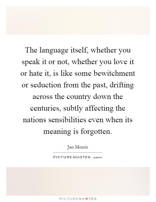 The language itself, whether you speak it or not, whether you love it or hate it, is like some bewitchment or seduction from the past, drifting across the country down the centuries, subtly affecting the nations sensibilities even when its meaning is forgotten Picture Quote #1
