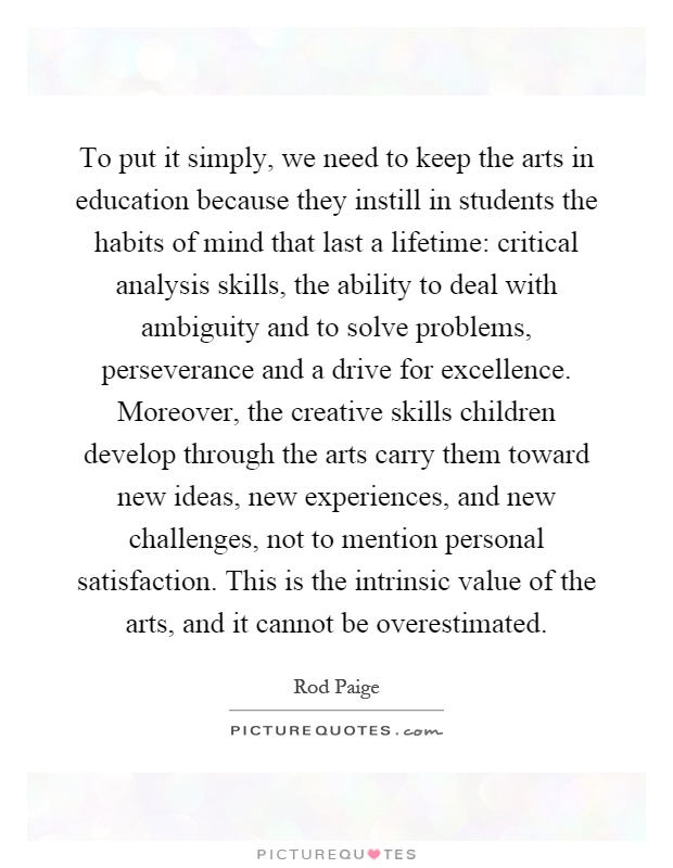 To put it simply, we need to keep the arts in education because they instill in students the habits of mind that last a lifetime: critical analysis skills, the ability to deal with ambiguity and to solve problems, perseverance and a drive for excellence. Moreover, the creative skills children develop through the arts carry them toward new ideas, new experiences, and new challenges, not to mention personal satisfaction. This is the intrinsic value of the arts, and it cannot be overestimated Picture Quote #1