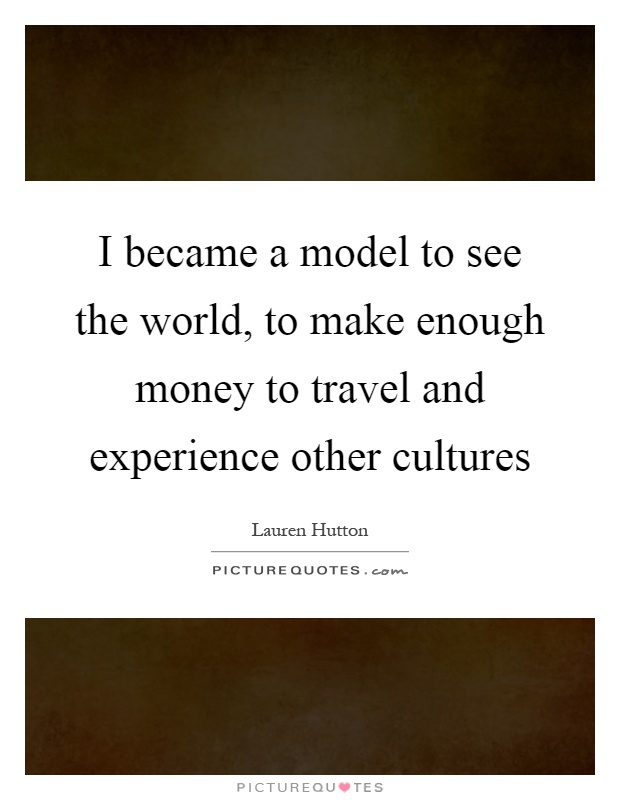 I became a model to see the world, to make enough money to travel and experience other cultures Picture Quote #1