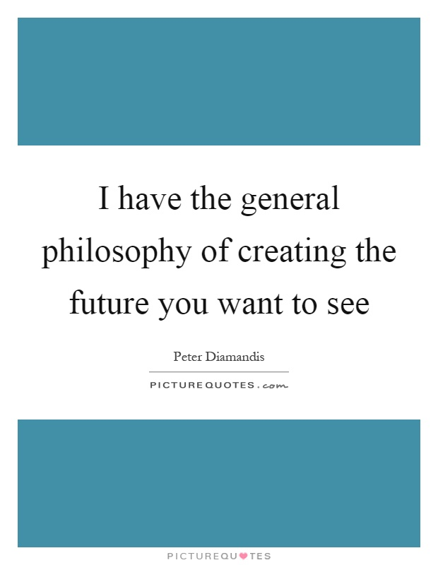 I have the general philosophy of creating the future you want to see Picture Quote #1