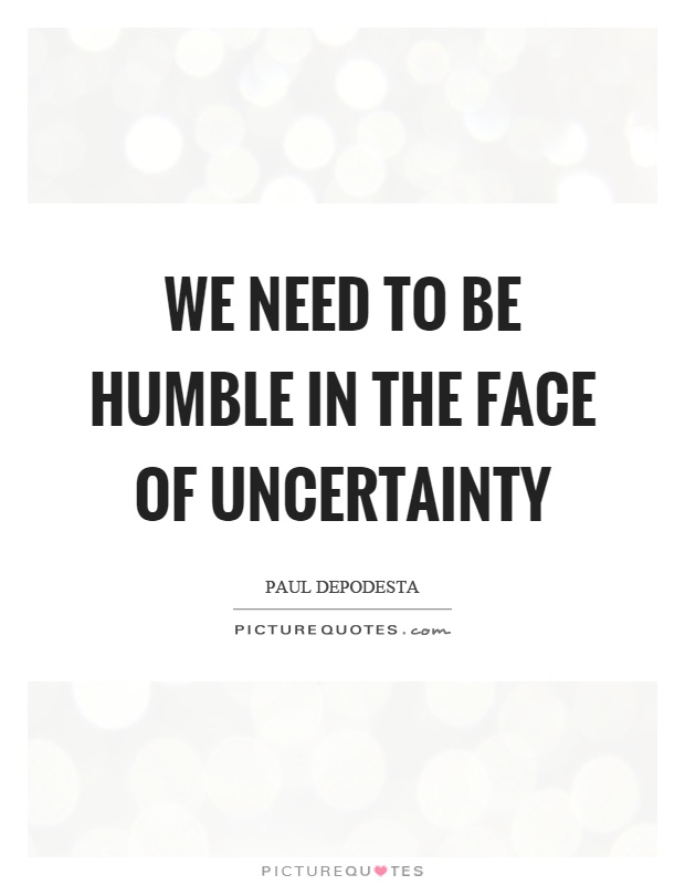 We need to be humble in the face of uncertainty Picture Quote #1