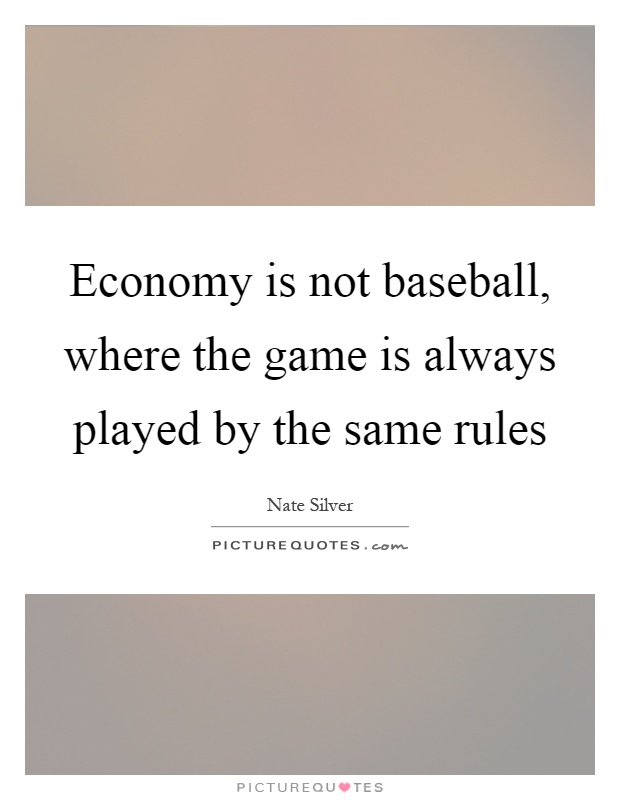 Economy is not baseball, where the game is always played by the same rules Picture Quote #1