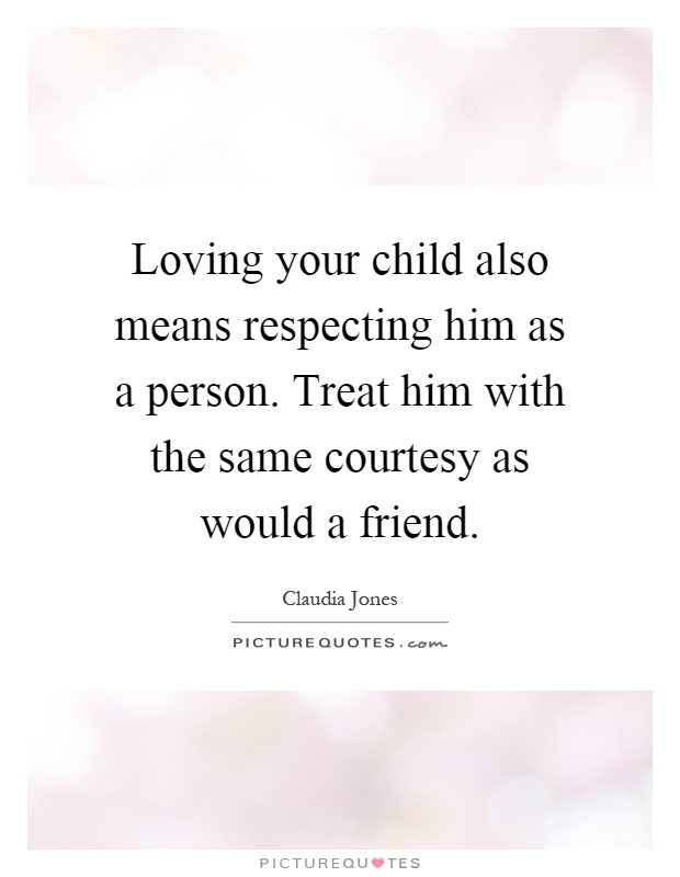 Loving your child also means respecting him as a person. Treat him with the same courtesy as would a friend Picture Quote #1