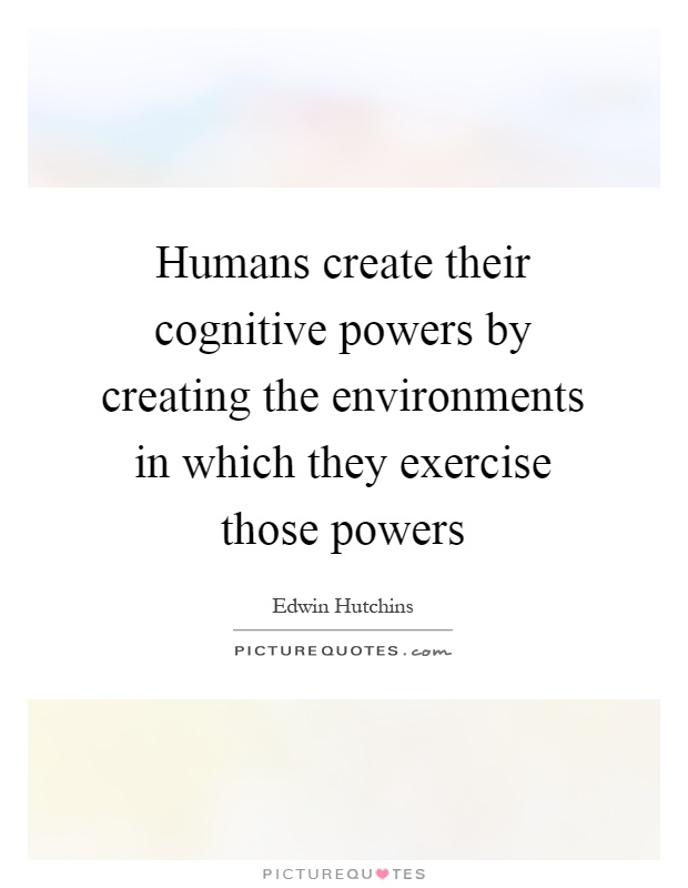 Humans create their cognitive powers by creating the environments in which they exercise those powers Picture Quote #1