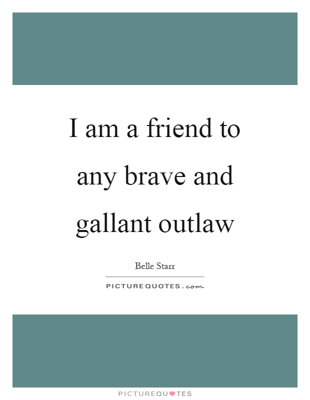 I am a friend to any brave and gallant outlaw Picture Quote #1