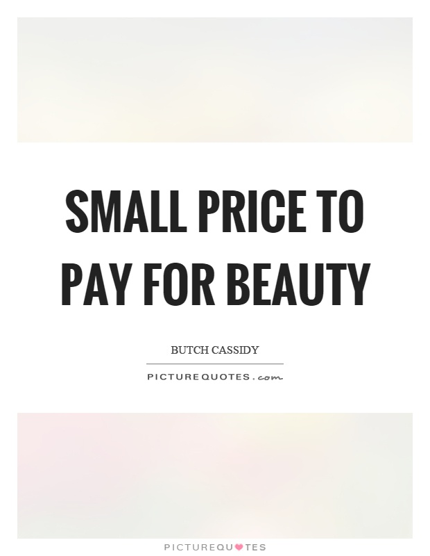 Small price to pay for beauty Picture Quote #1