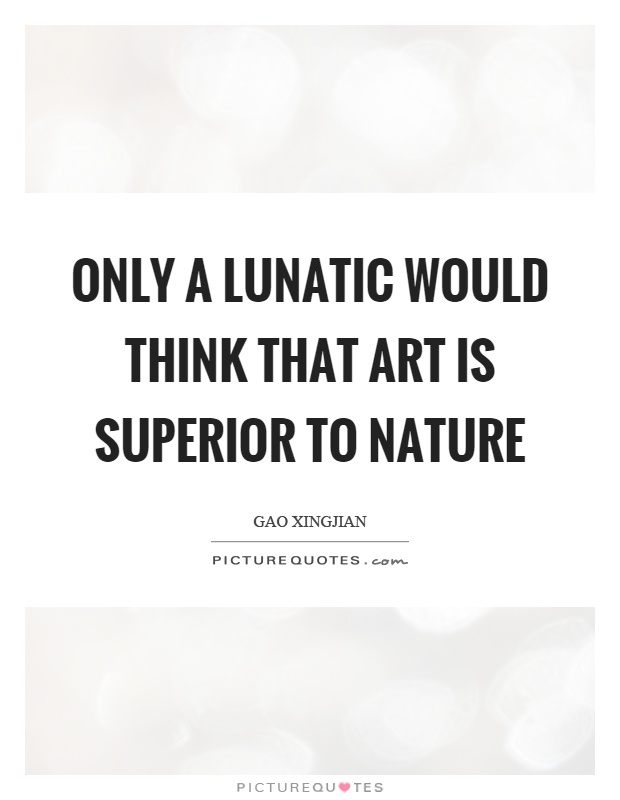 Only a lunatic would think that art is superior to nature Picture Quote #1