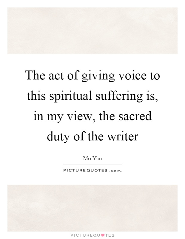 The act of giving voice to this spiritual suffering is, in my view, the sacred duty of the writer Picture Quote #1