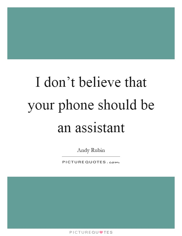 I don't believe that your phone should be an assistant Picture Quote #1