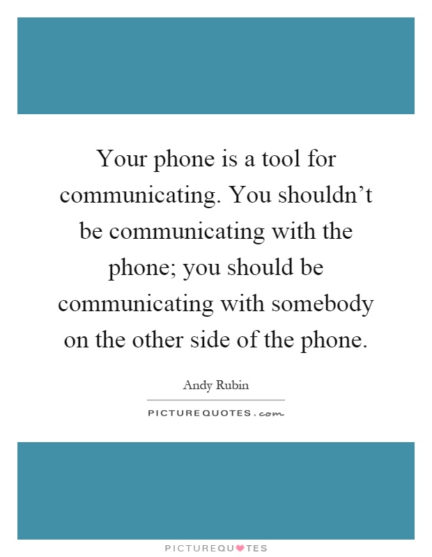 Your phone is a tool for communicating. You shouldn't be communicating with the phone; you should be communicating with somebody on the other side of the phone Picture Quote #1