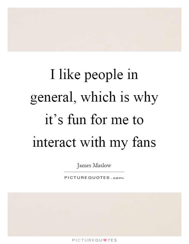 I like people in general, which is why it's fun for me to interact with my fans Picture Quote #1