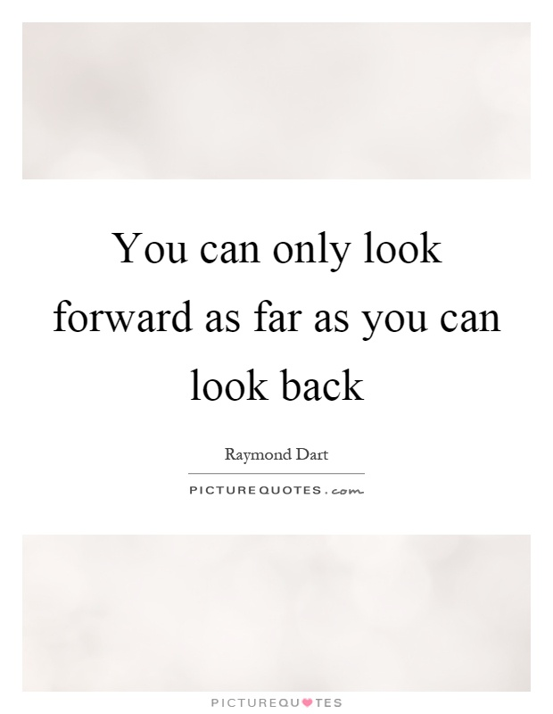 You can only look forward as far as you can look back Picture Quote #1