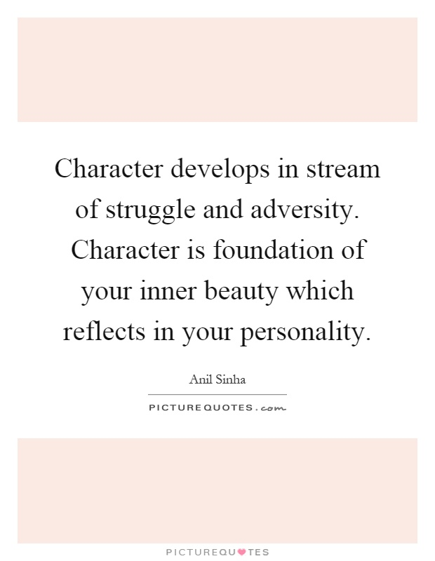 Character develops in stream of struggle and adversity. Character is foundation of your inner beauty which reflects in your personality Picture Quote #1