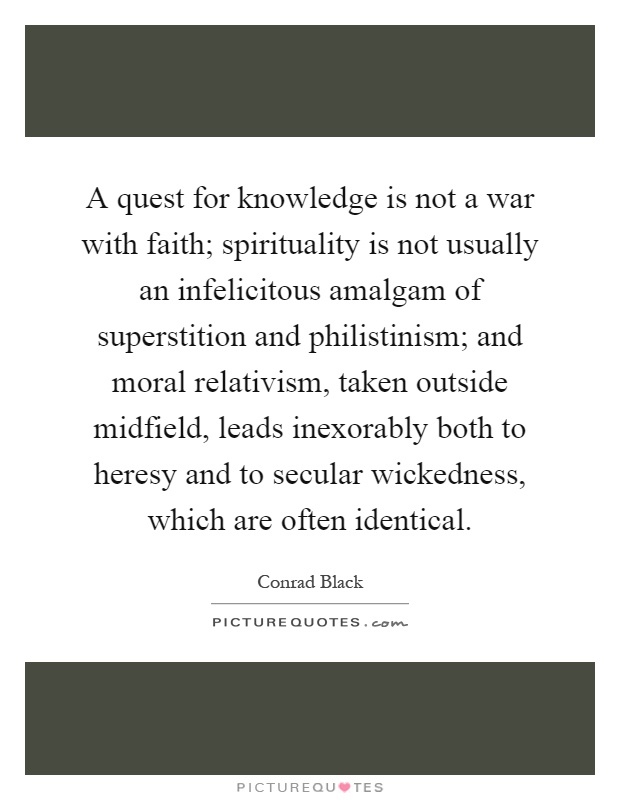 A quest for knowledge is not a war with faith; spirituality is not usually an infelicitous amalgam of superstition and philistinism; and moral relativism, taken outside midfield, leads inexorably both to heresy and to secular wickedness, which are often identical Picture Quote #1
