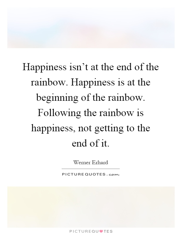 happiness isn t at the end of the rainbow happiness is at the