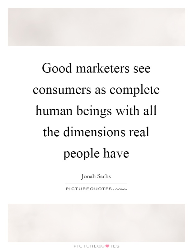Good marketers see consumers as complete human beings with all the dimensions real people have Picture Quote #1