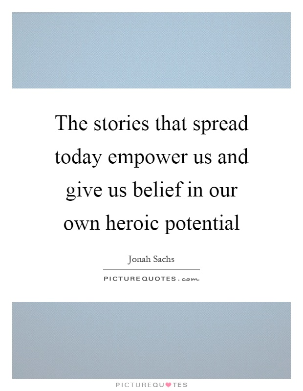 The stories that spread today empower us and give us belief in our own heroic potential Picture Quote #1
