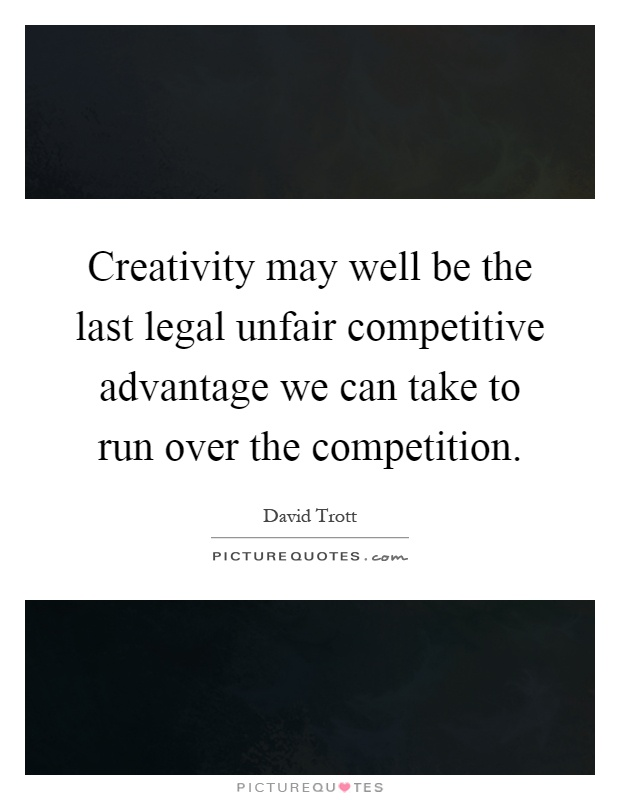Creativity may well be the last legal unfair competitive advantage we can take to run over the competition Picture Quote #1