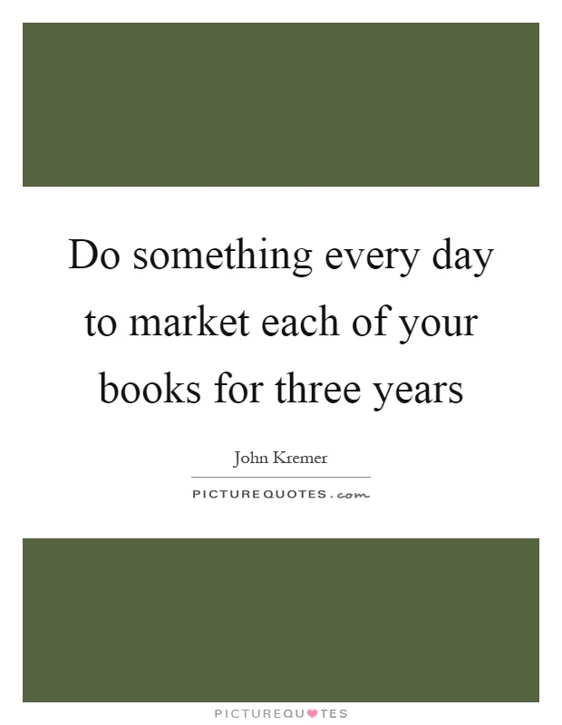 Do something every day to market each of your books for three years Picture Quote #1