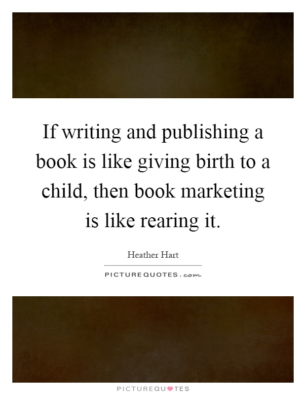 If writing and publishing a book is like giving birth to a child, then book marketing is like rearing it Picture Quote #1