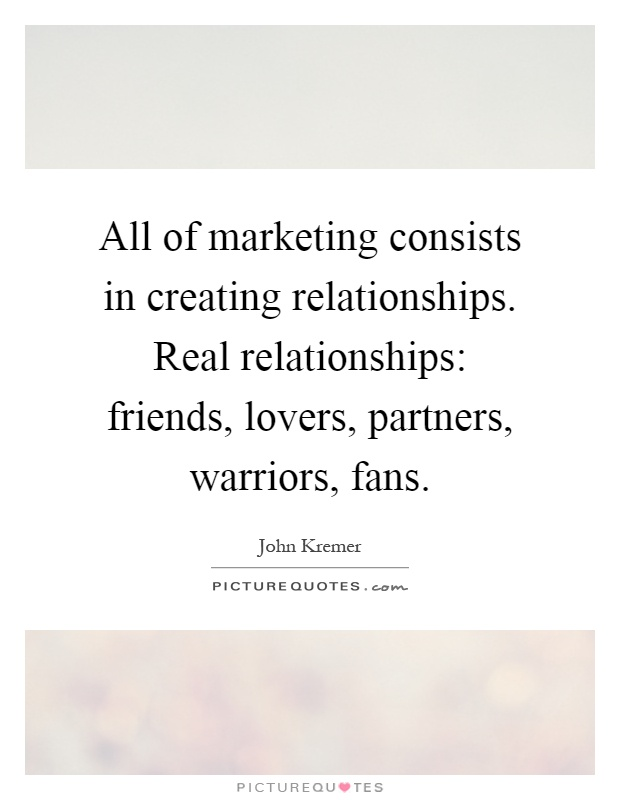 All of marketing consists in creating relationships. Real relationships: friends, lovers, partners, warriors, fans Picture Quote #1
