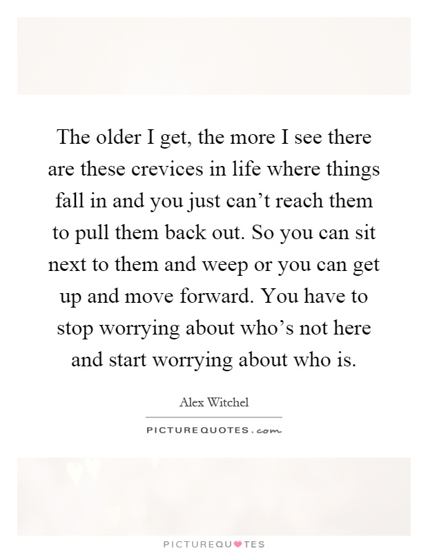 The older I get, the more I see there are these crevices in life where things fall in and you just can't reach them to pull them back out. So you can sit next to them and weep or you can get up and move forward. You have to stop worrying about who's not here and start worrying about who is Picture Quote #1