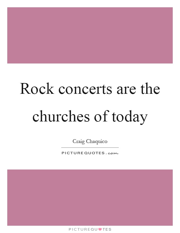 Rock concerts are the churches of today Picture Quote #1