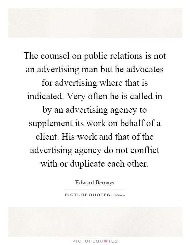 The counsel on public relations is not an advertising man but he advocates for advertising where that is indicated. Very often he is called in by an advertising agency to supplement its work on behalf of a client. His work and that of the advertising agency do not conflict with or duplicate each other Picture Quote #1