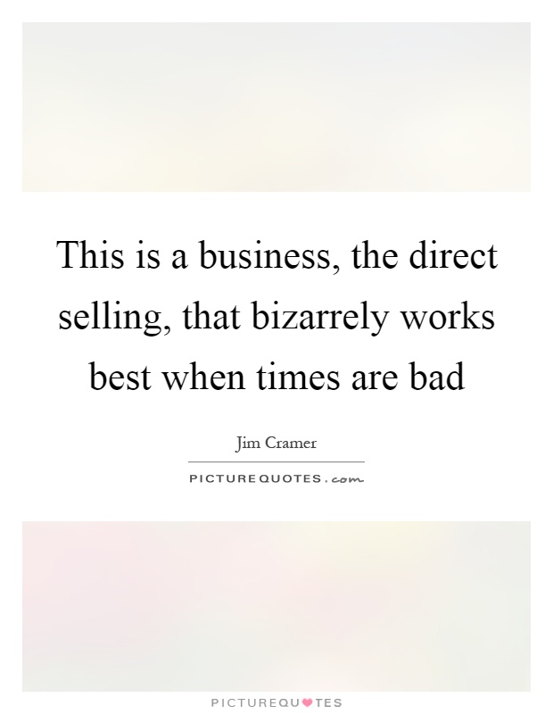 This is a business, the direct selling, that bizarrely works best when times are bad Picture Quote #1