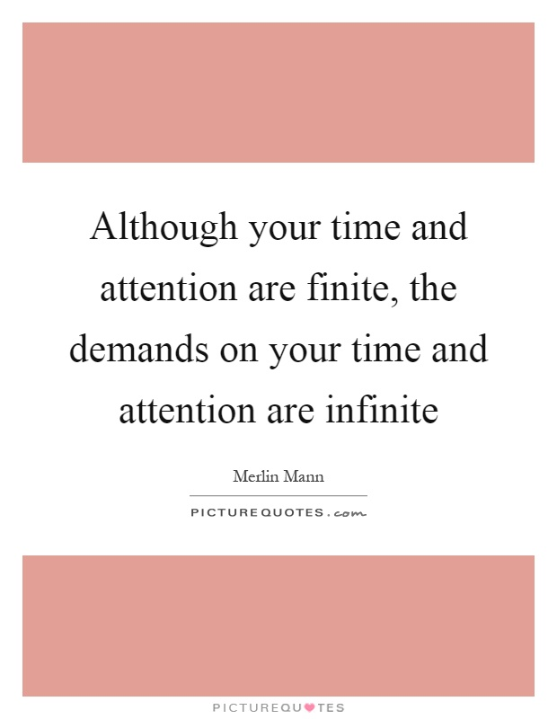 Although your time and attention are finite, the demands on your time and attention are infinite Picture Quote #1