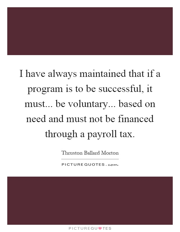 I have always maintained that if a program is to be successful, it must... be voluntary... based on need and must not be financed through a payroll tax Picture Quote #1