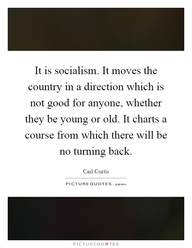 It is socialism. It moves the country in a direction which is not good for anyone, whether they be young or old. It charts a course from which there will be no turning back Picture Quote #1