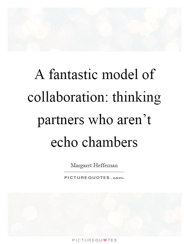 A fantastic model of collaboration: thinking partners who aren't echo chambers Picture Quote #1